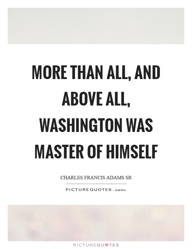 More than all, and above all, washington was master of himself Picture Quote #1