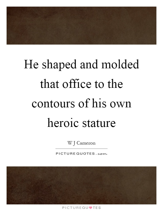 He shaped and molded that office to the contours of his own heroic stature Picture Quote #1