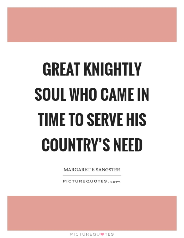 Great knightly soul who came in time to serve his country's need Picture Quote #1