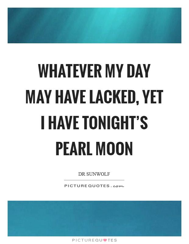 Whatever my day may have lacked, yet I have tonight's pearl moon Picture Quote #1