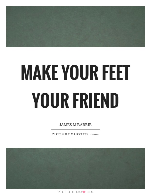 Make your feet your friend Picture Quote #1