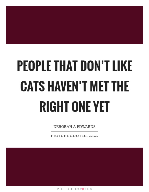 People that don't like cats haven't met the right one yet Picture Quote #1