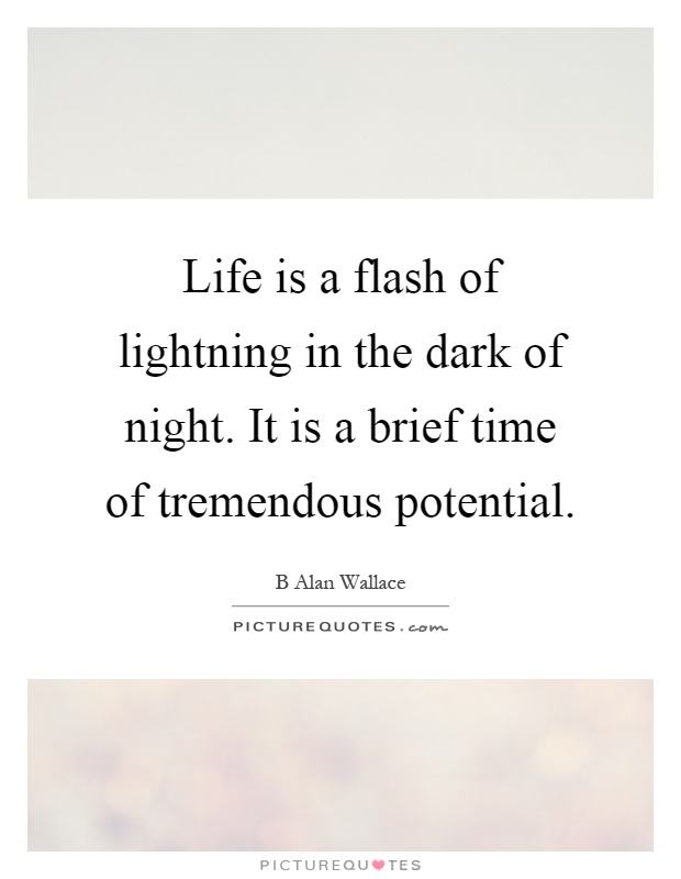 Life is a flash of lightning in the dark of night. It is a brief time of tremendous potential Picture Quote #1