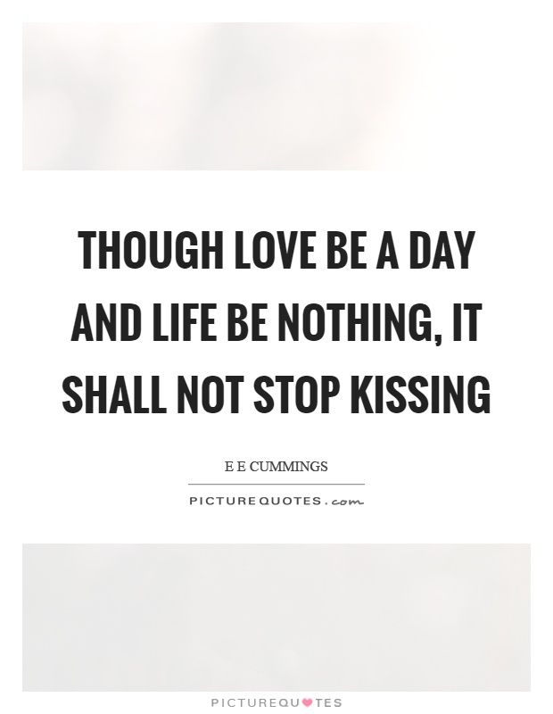 Though love be a day and life be nothing, it shall not stop kissing Picture Quote #1