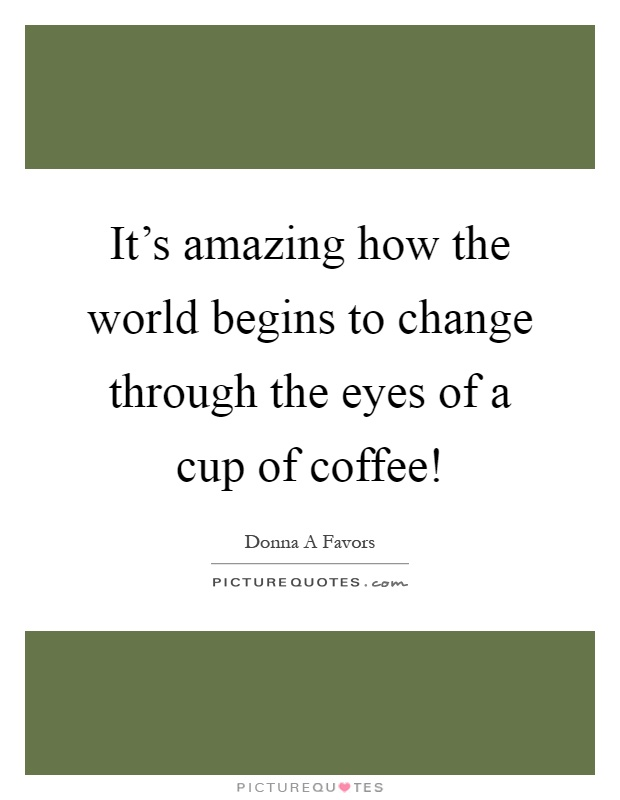 It's amazing how the world begins to change through the eyes of a cup of coffee! Picture Quote #1
