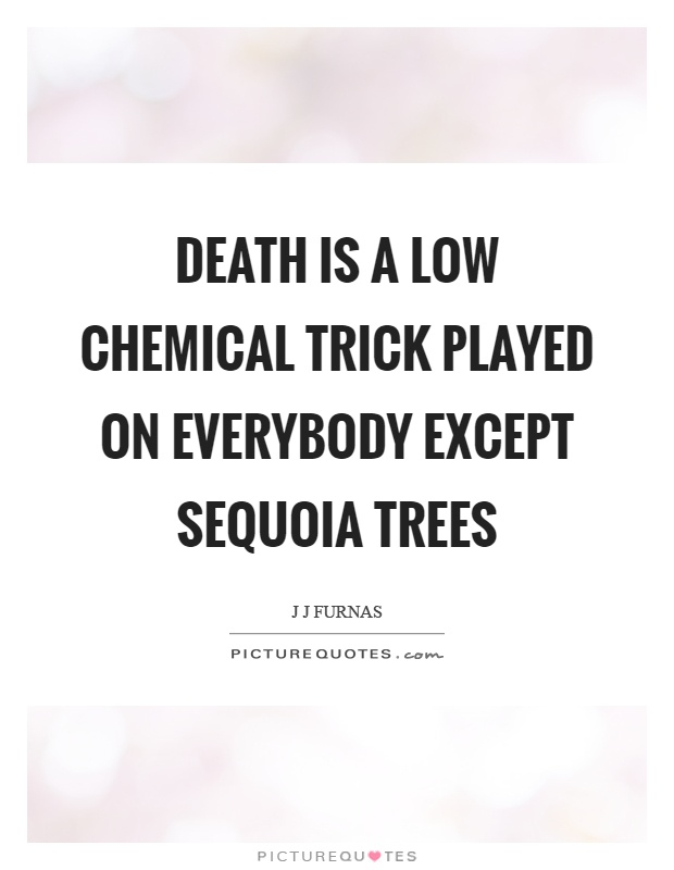 Death is a low chemical trick played on everybody except sequoia trees Picture Quote #1
