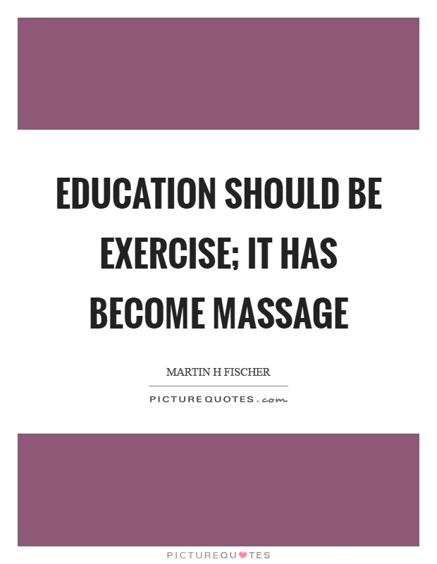 Education should be exercise; it has become massage Picture Quote #1