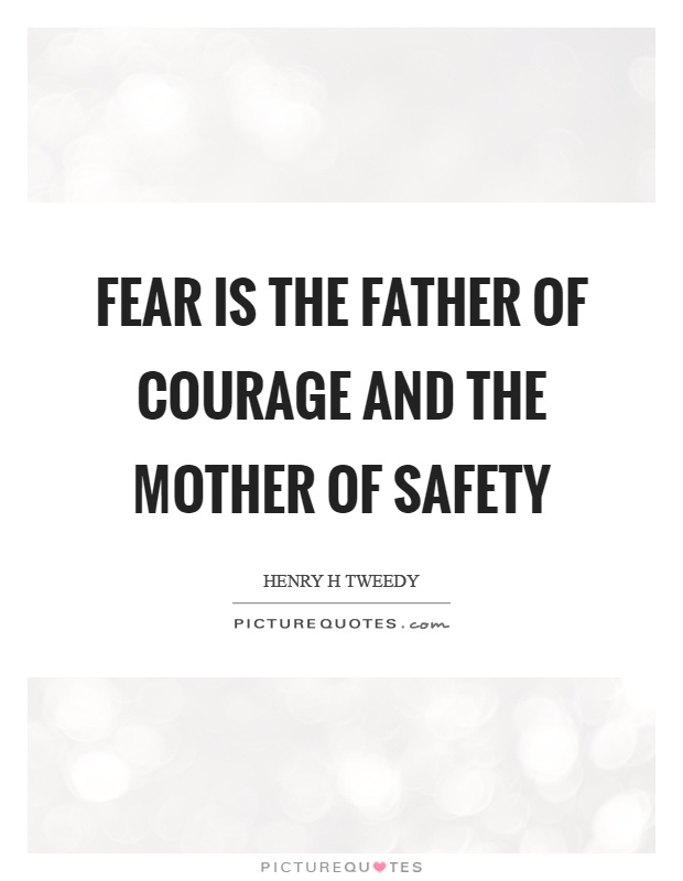 Fear is the father of courage and the mother of safety Picture Quote #1