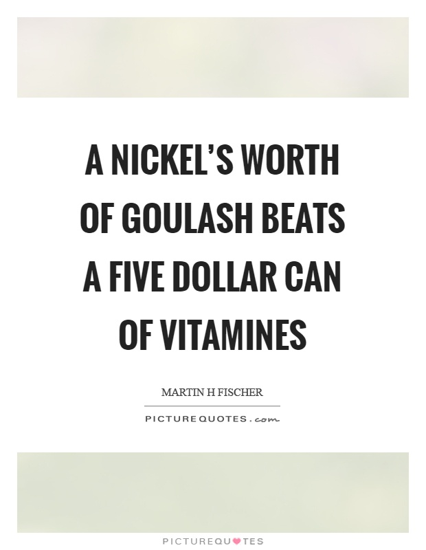 A nickel's worth of goulash beats a five dollar can of vitamines Picture Quote #1