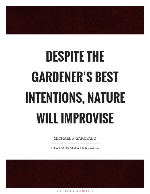 Despite the gardener's best intentions, nature will improvise Picture Quote #1
