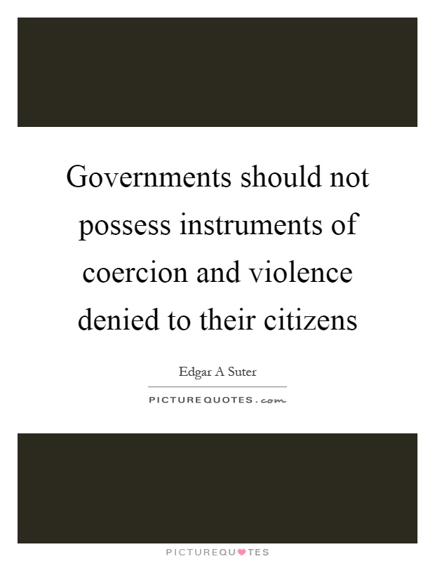 Governments should not possess instruments of coercion and violence denied to their citizens Picture Quote #1