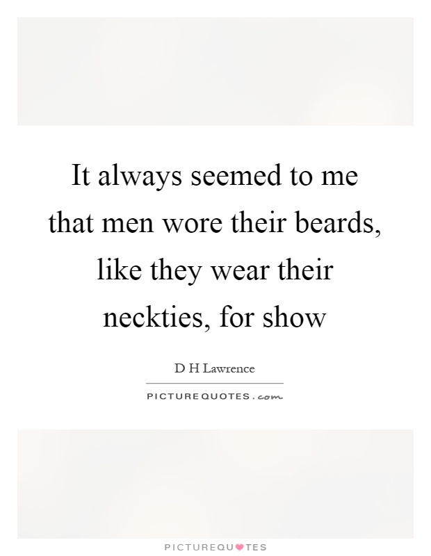 It always seemed to me that men wore their beards, like they wear their neckties, for show Picture Quote #1