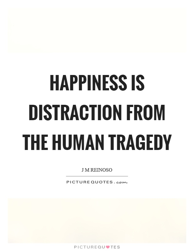 Happiness is distraction from the human tragedy Picture Quote #1