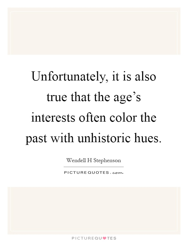 Unfortunately, it is also true that the age's interests often color the past with unhistoric hues Picture Quote #1
