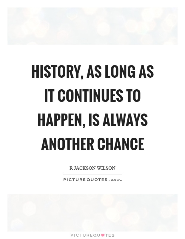 History, as long as it continues to happen, is always another chance Picture Quote #1