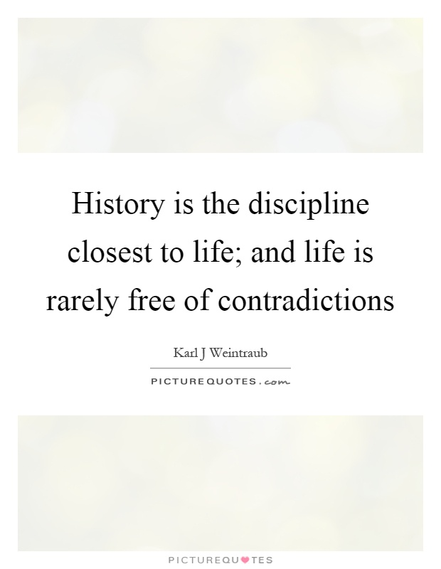 History is the discipline closest to life; and life is rarely free of contradictions Picture Quote #1