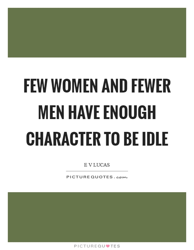 Few women and fewer men have enough character to be idle Picture Quote #1