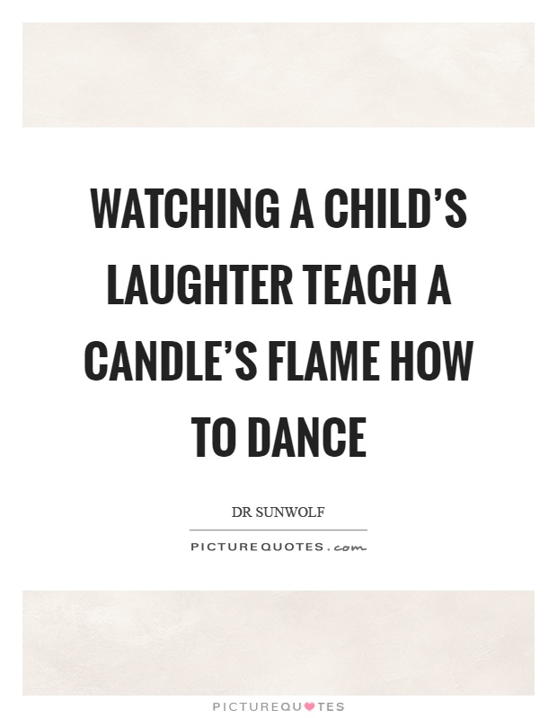 Watching a child's laughter teach a candle's flame how to dance Picture Quote #1