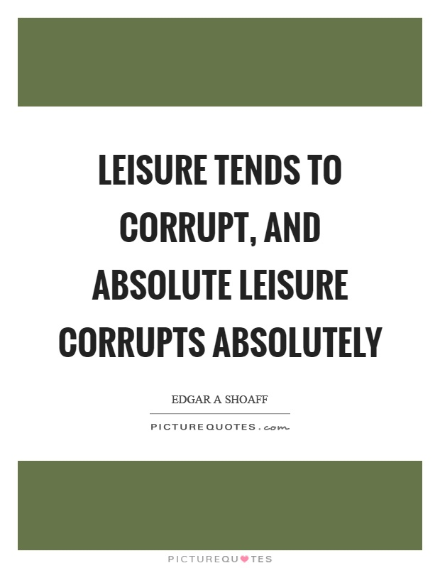 Leisure tends to corrupt, and absolute leisure corrupts absolutely Picture Quote #1