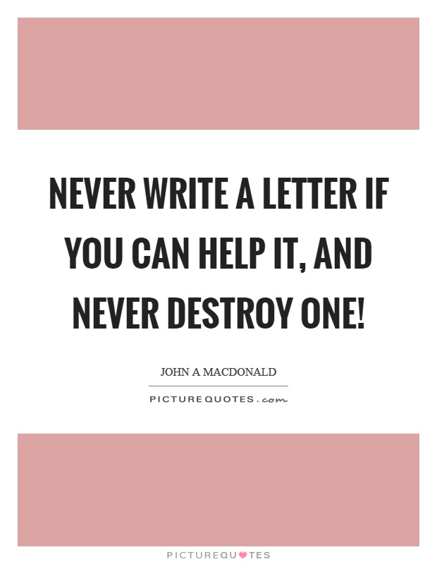 Never write a letter if you can help it, and never destroy one! Picture Quote #1