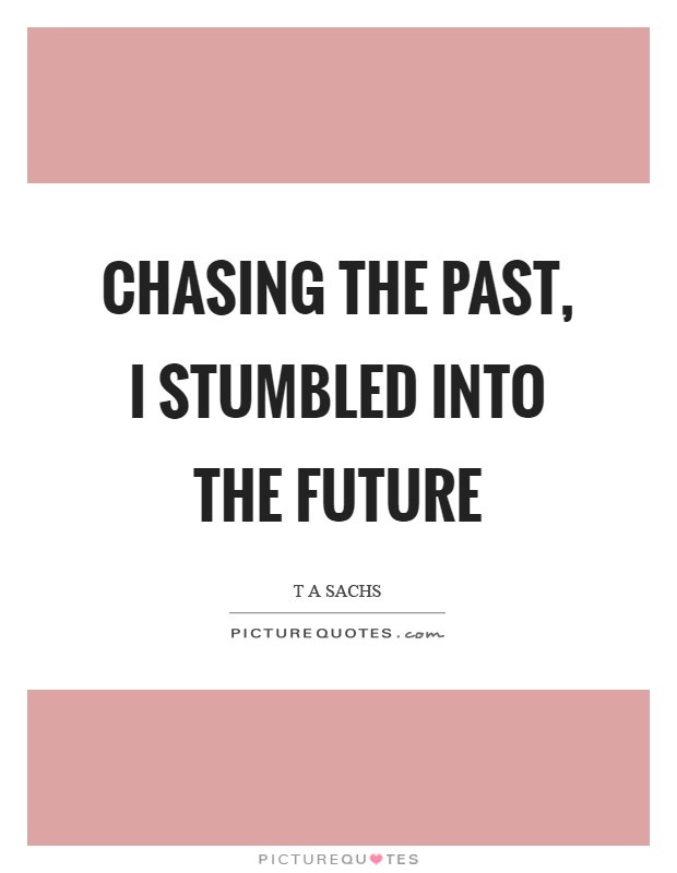 Chasing the past, I stumbled into the future Picture Quote #1