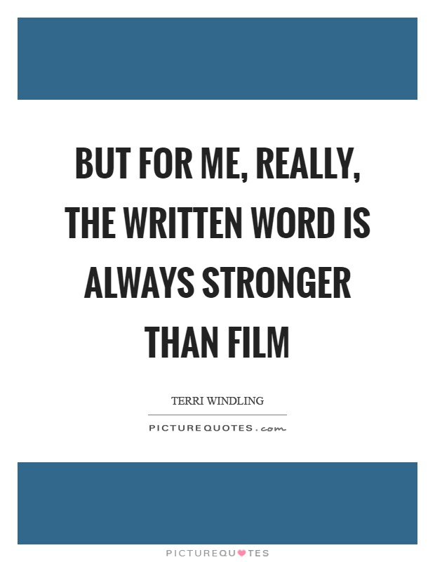 But for me, really, the written word is always stronger than film Picture Quote #1