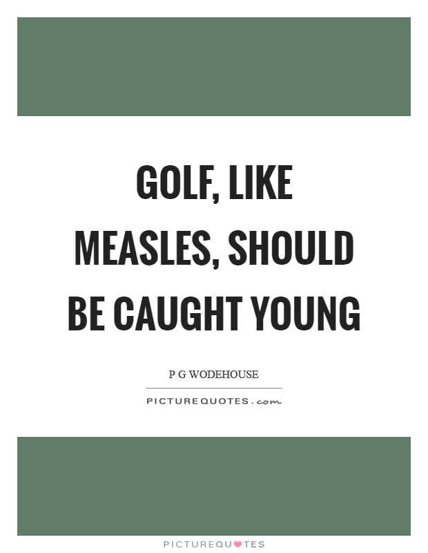 Golf, like measles, should be caught young Picture Quote #1