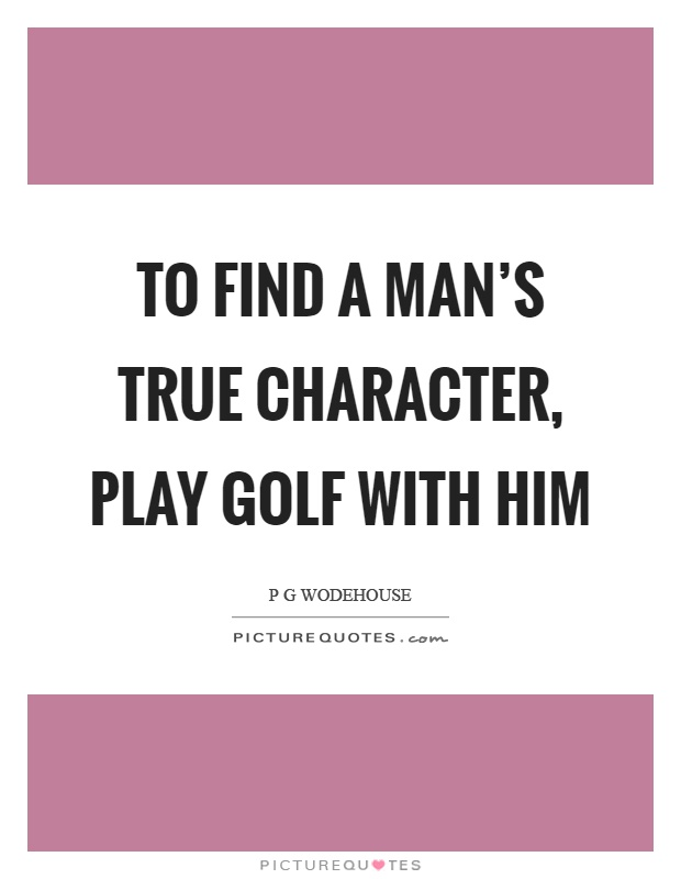 To find a man's true character, play golf with him Picture Quote #1
