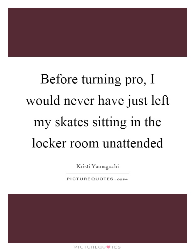 Before turning pro, I would never have just left my skates sitting in the locker room unattended Picture Quote #1