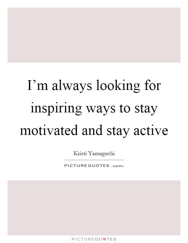 I'm always looking for inspiring ways to stay motivated and stay active Picture Quote #1