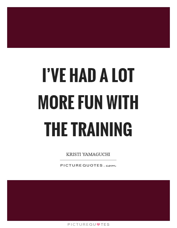 I've had a lot more fun with the training Picture Quote #1