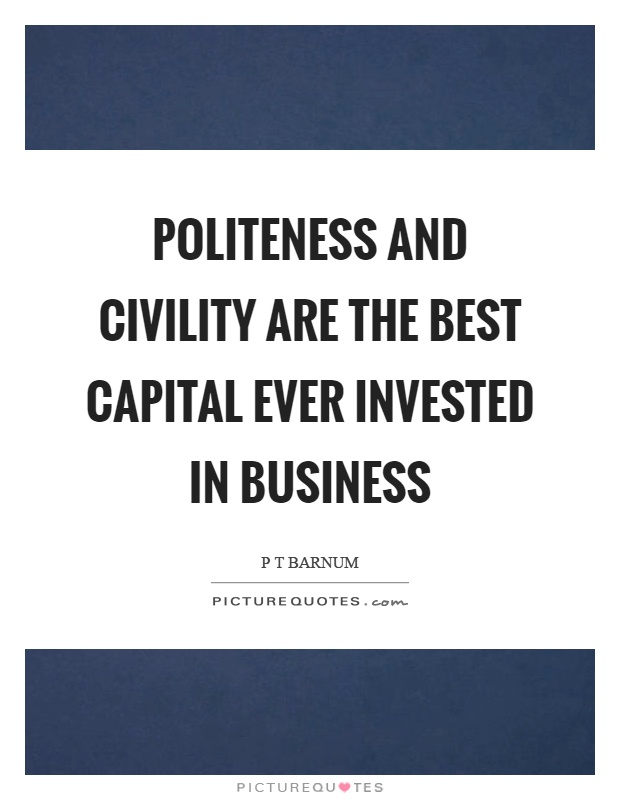 Politeness and civility are the best capital ever invested in business Picture Quote #1
