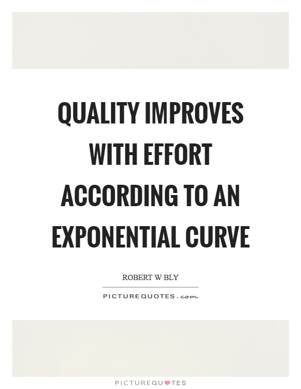 Quality improves with effort according to an exponential curve Picture Quote #1