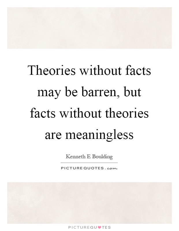 Theories without facts may be barren, but facts without theories are meaningless Picture Quote #1