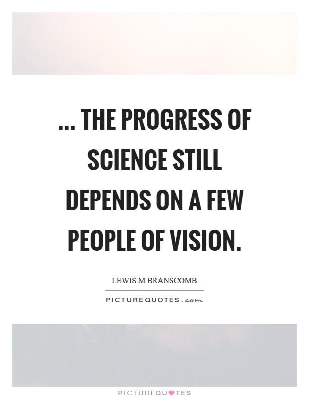 ... The progress of science still depends on a few people of vision Picture Quote #1