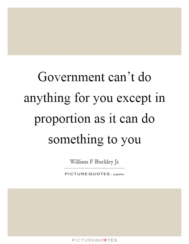 Government can't do anything for you except in proportion as it can do something to you Picture Quote #1