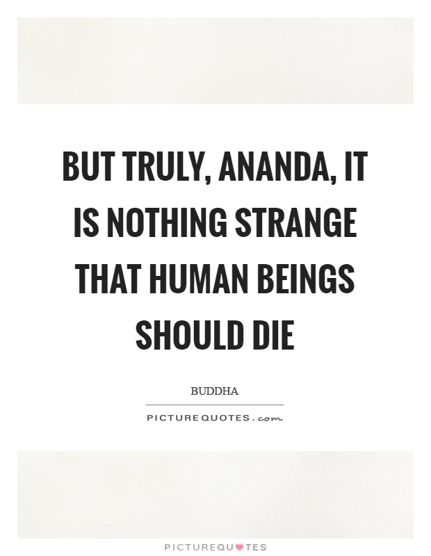 But truly, ananda, it is nothing strange that human beings should die Picture Quote #1