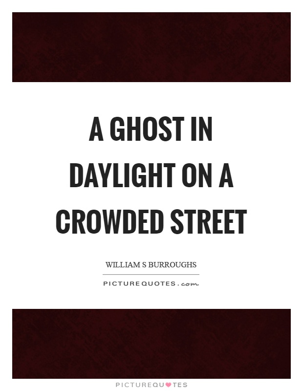 A ghost in daylight on a crowded street Picture Quote #1