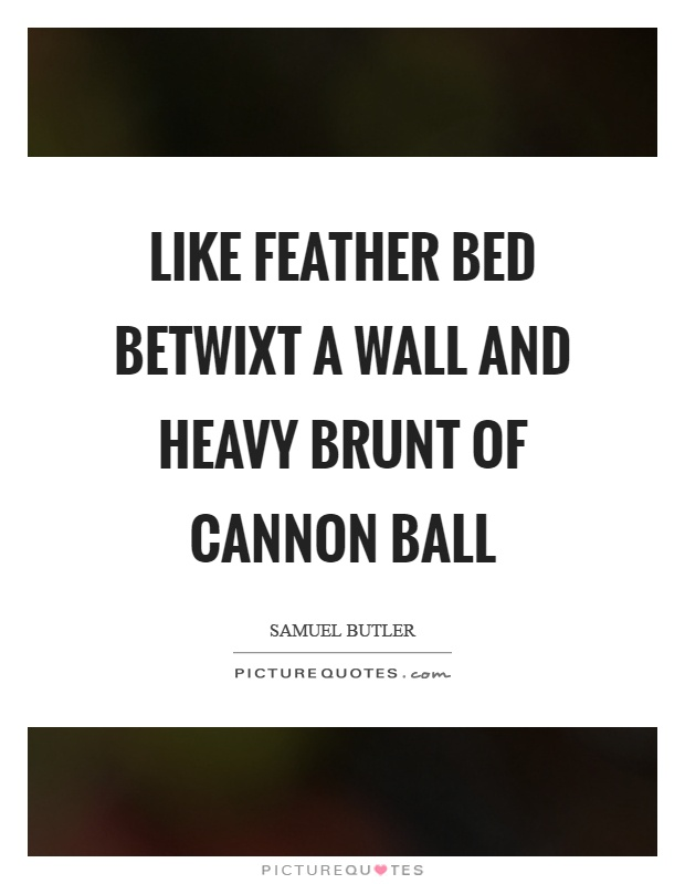 Like feather bed betwixt a wall and heavy brunt of cannon ball Picture Quote #1