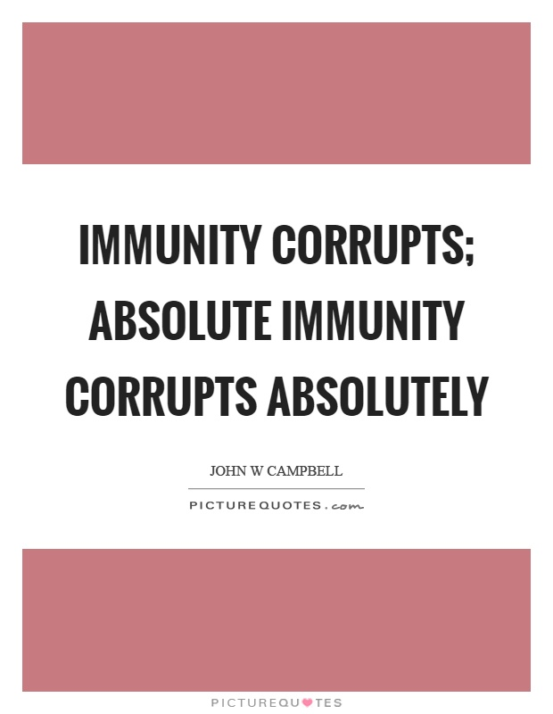 Immunity corrupts; absolute immunity corrupts absolutely Picture Quote #1