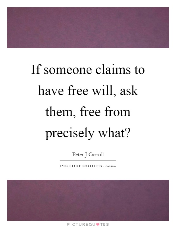 If someone claims to have free will, ask them, free from precisely what? Picture Quote #1
