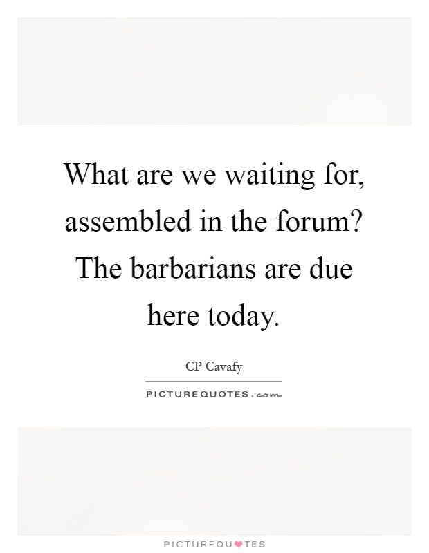What are we waiting for, assembled in the forum? The barbarians are due here today Picture Quote #1