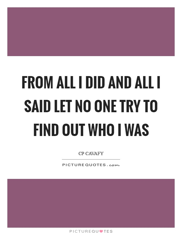 From all I did and all I said let no one try to find out who I was Picture Quote #1