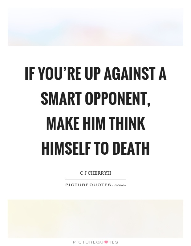 If you're up against a smart opponent, make him think himself to death Picture Quote #1
