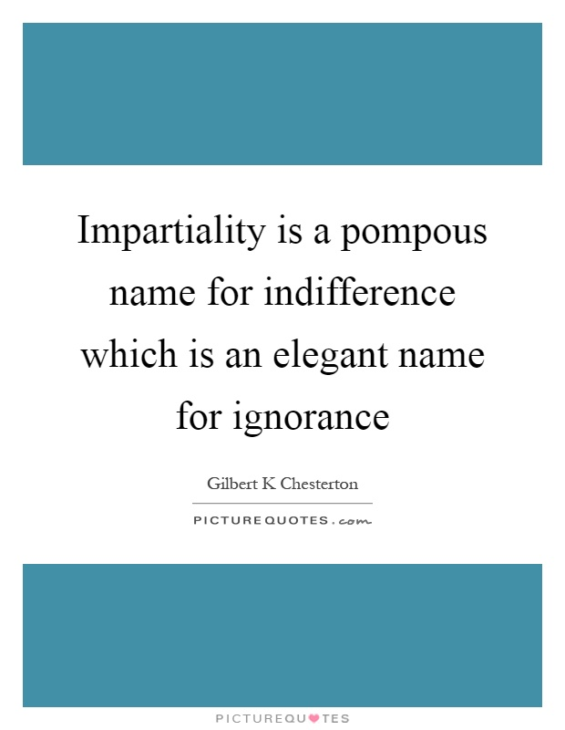 Impartiality is a pompous name for indifference which is an elegant name for ignorance Picture Quote #1