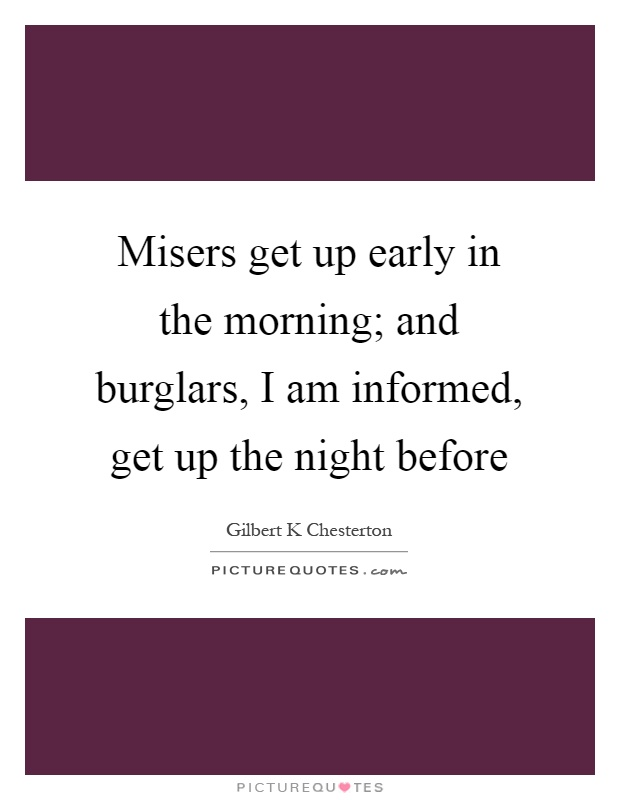 Misers get up early in the morning; and burglars, I am informed, get up the night before Picture Quote #1