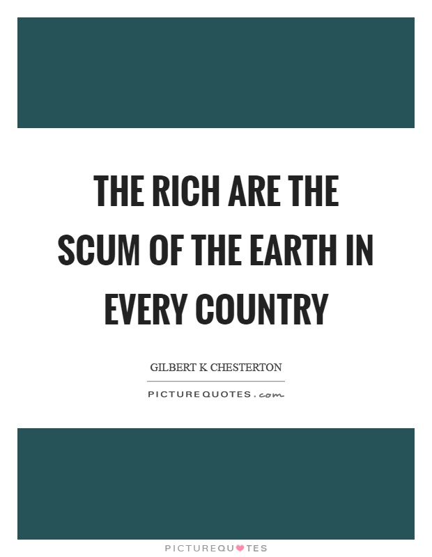 The rich are the scum of the earth in every country Picture Quote #1