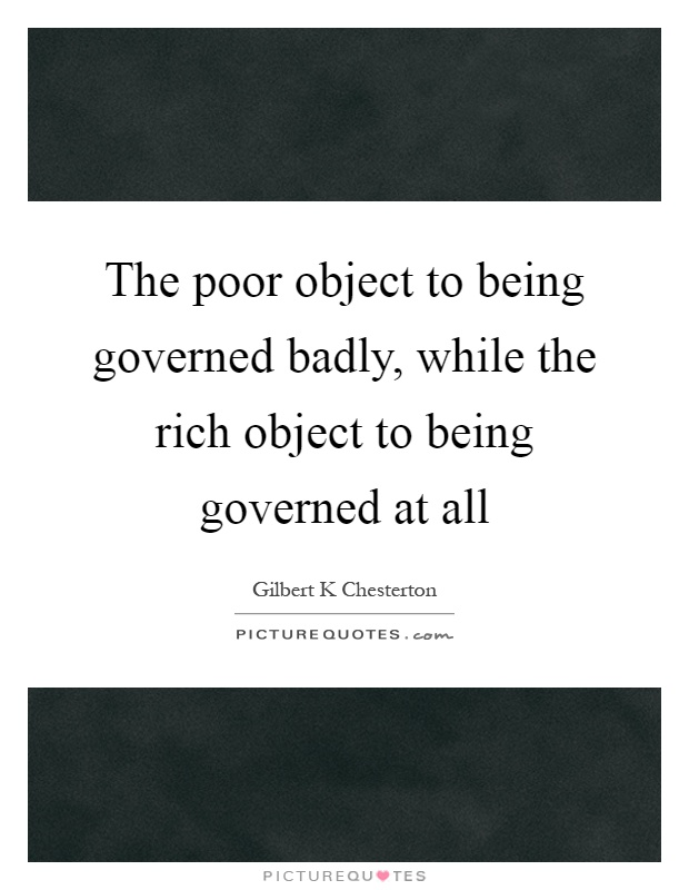 The poor object to being governed badly, while the rich object to being governed at all Picture Quote #1