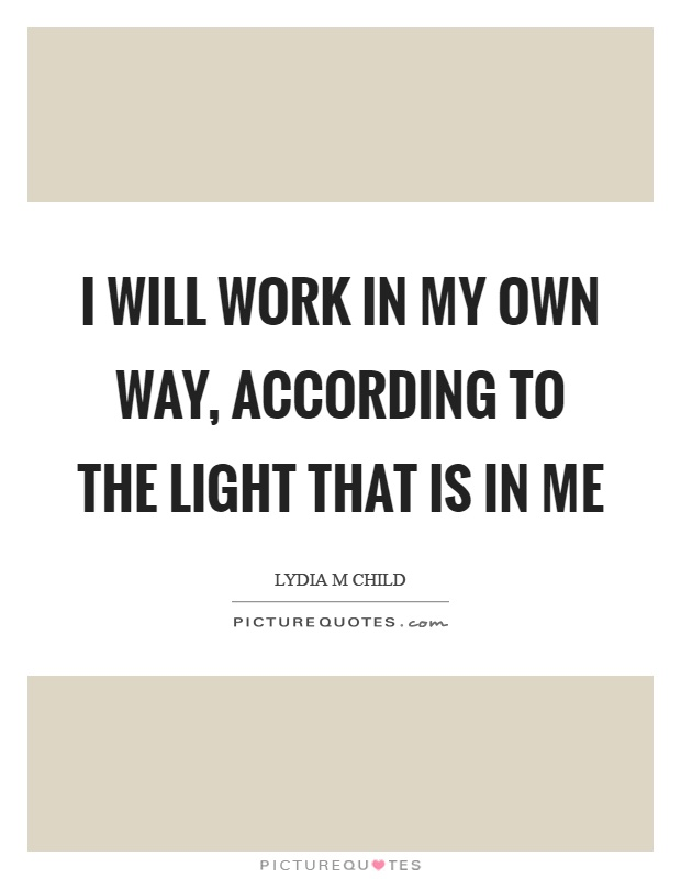 I will work in my own way, according to the light that is in me Picture Quote #1