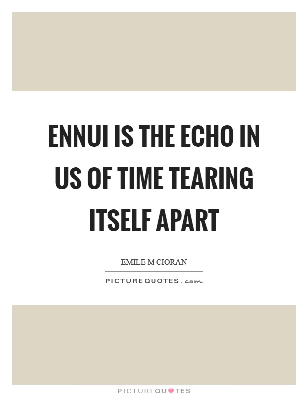 Ennui is the echo in us of time tearing itself apart Picture Quote #1